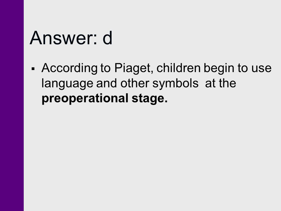 Answer: d  According to Piaget, children begin to use language and other symbols at the preoperational stage.