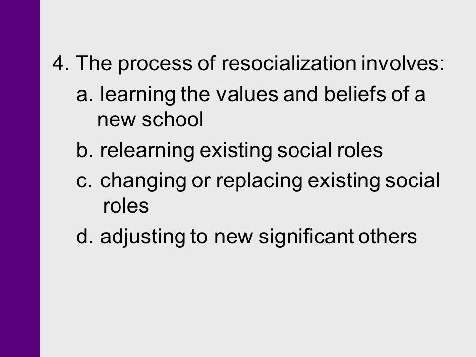 4. The process of resocialization involves: a.learning the values and beliefs of a new school b.relearning existing social roles c.changing or replaci