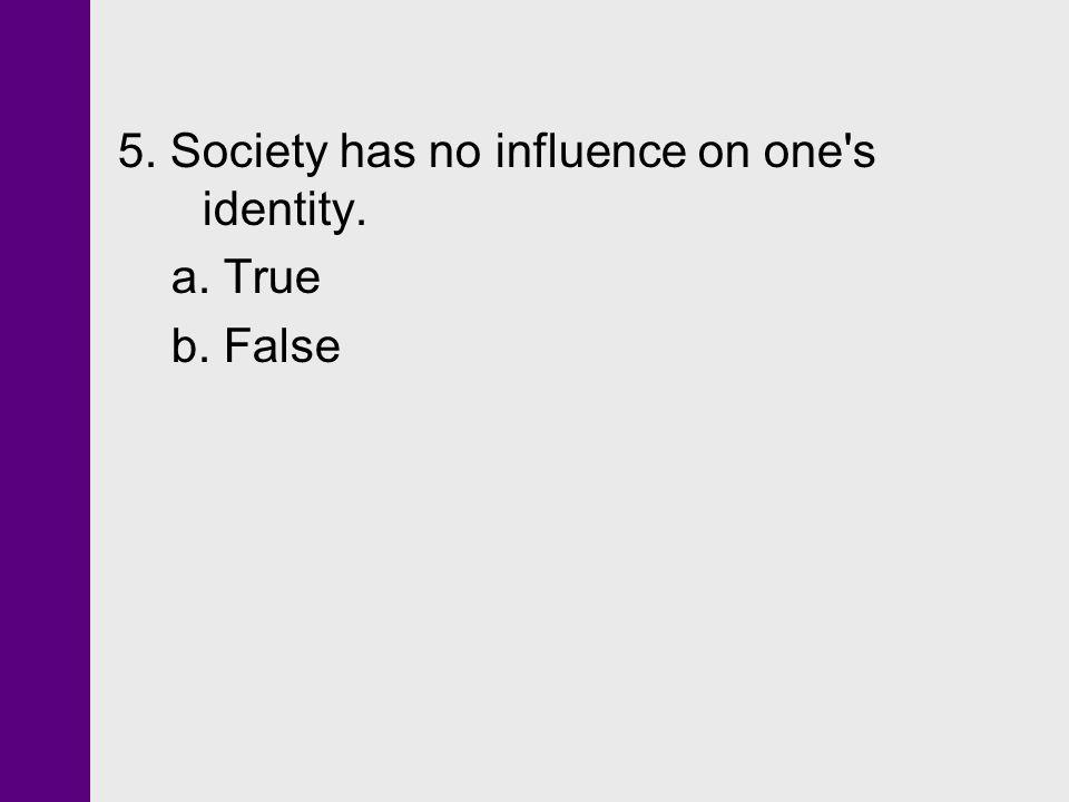 5. Society has no influence on one's identity. a. True b. False