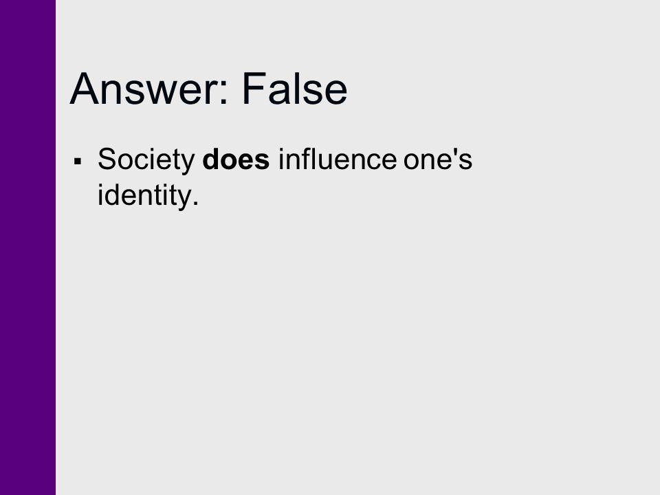 Answer: False  Society does influence one's identity.
