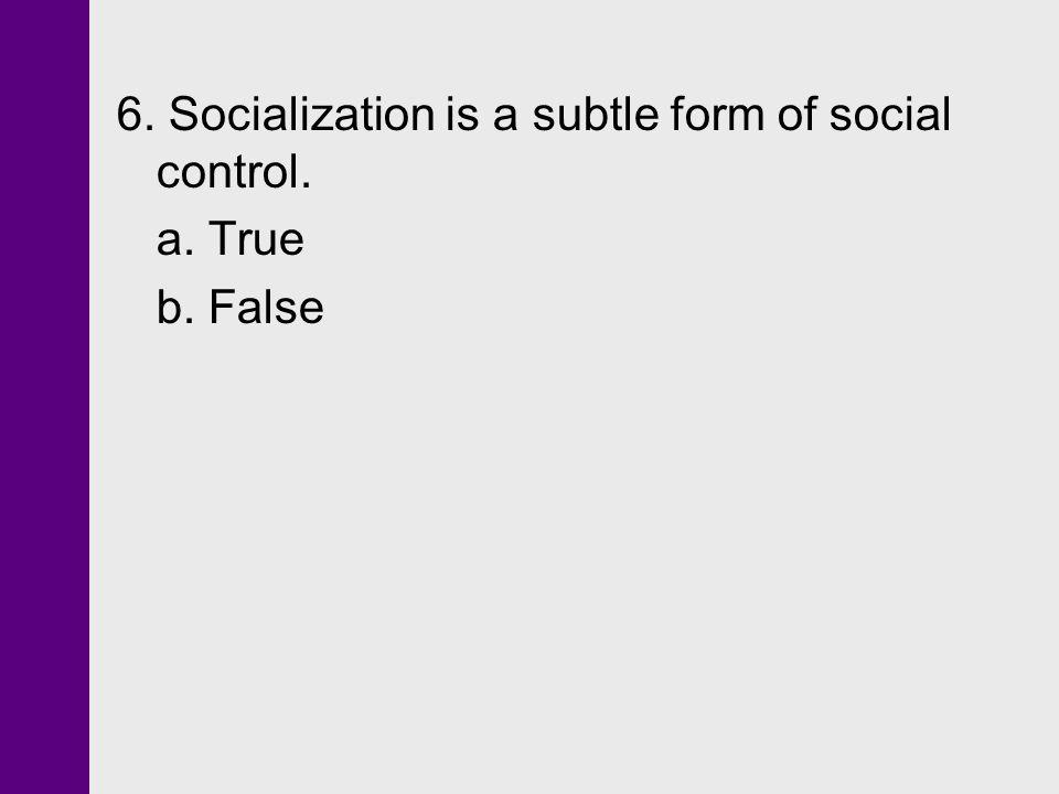 6. Socialization is a subtle form of social control. a. True b. False