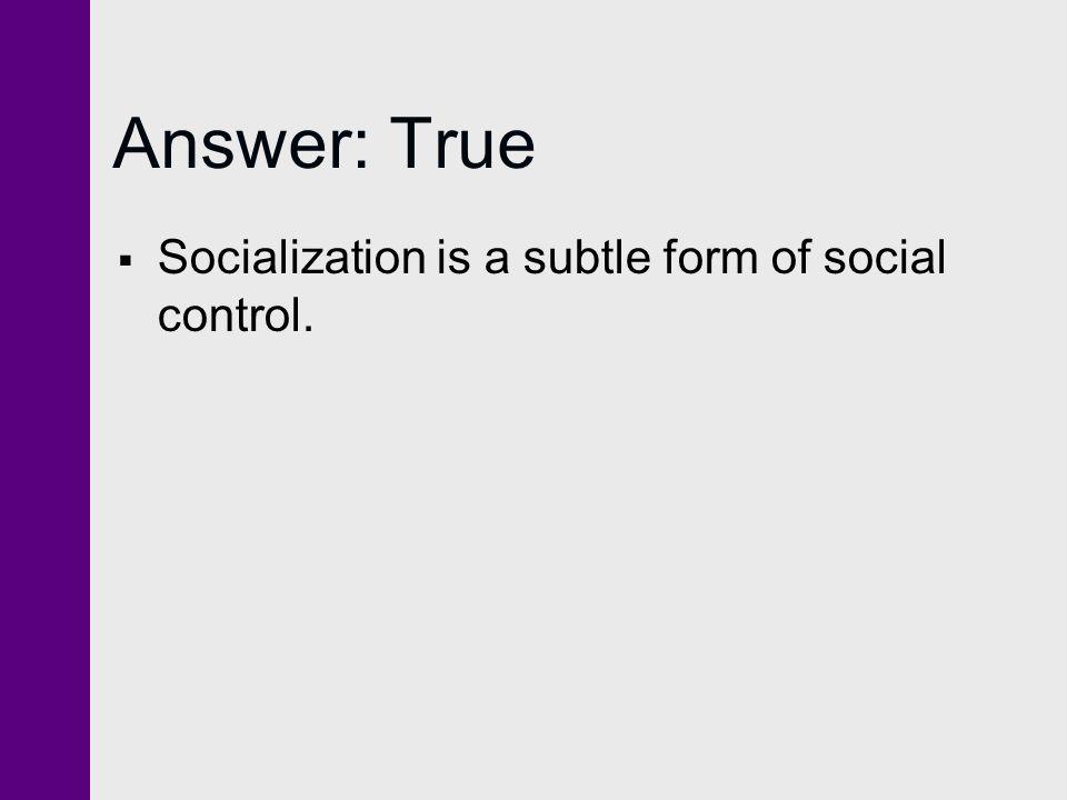 Answer: True  Socialization is a subtle form of social control.