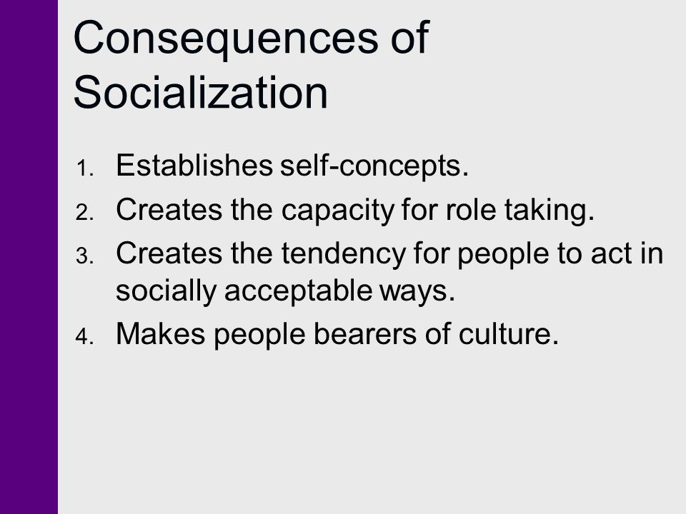 Consequences of Socialization 1. Establishes self-concepts. 2. Creates the capacity for role taking. 3. Creates the tendency for people to act in soci