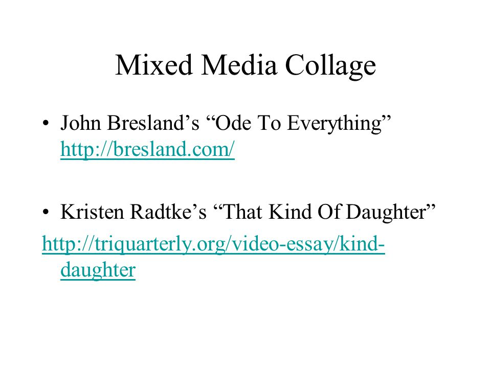Mixed Media Collage John Bresland's Ode To Everything http://bresland.com/ http://bresland.com/ Kristen Radtke's That Kind Of Daughter http://triquarterly.org/video-essay/kind- daughter