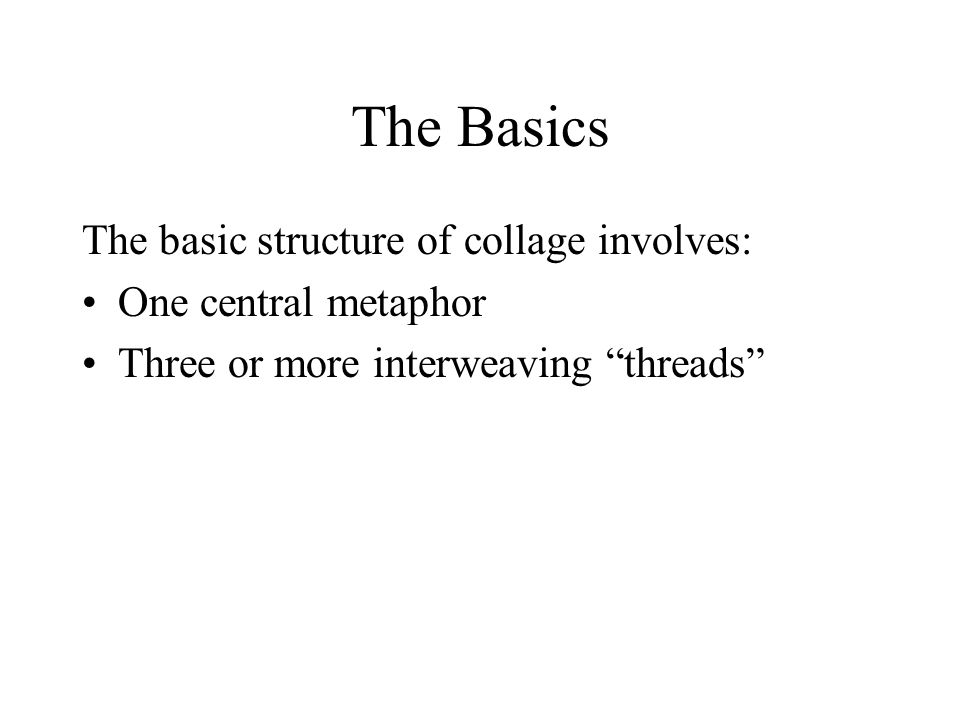 The Basics The basic structure of collage involves: One central metaphor Three or more interweaving threads