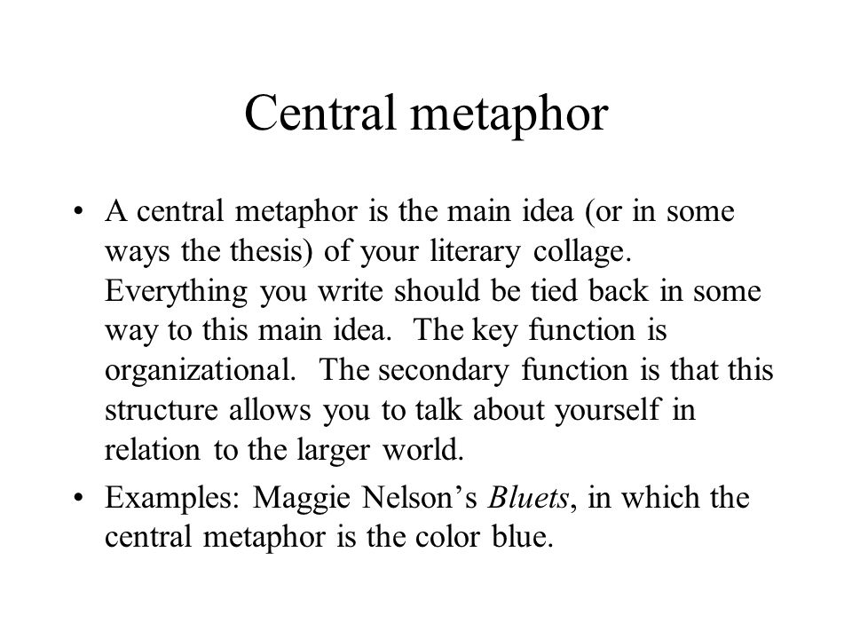 Central metaphor A central metaphor is the main idea (or in some ways the thesis) of your literary collage.