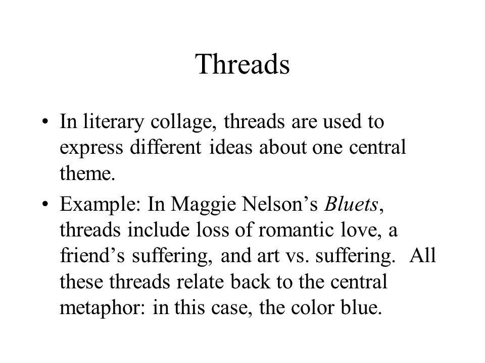 Threads In literary collage, threads are used to express different ideas about one central theme.