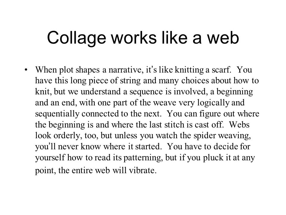 Collage works like a web When plot shapes a narrative, it ' s like knitting a scarf.