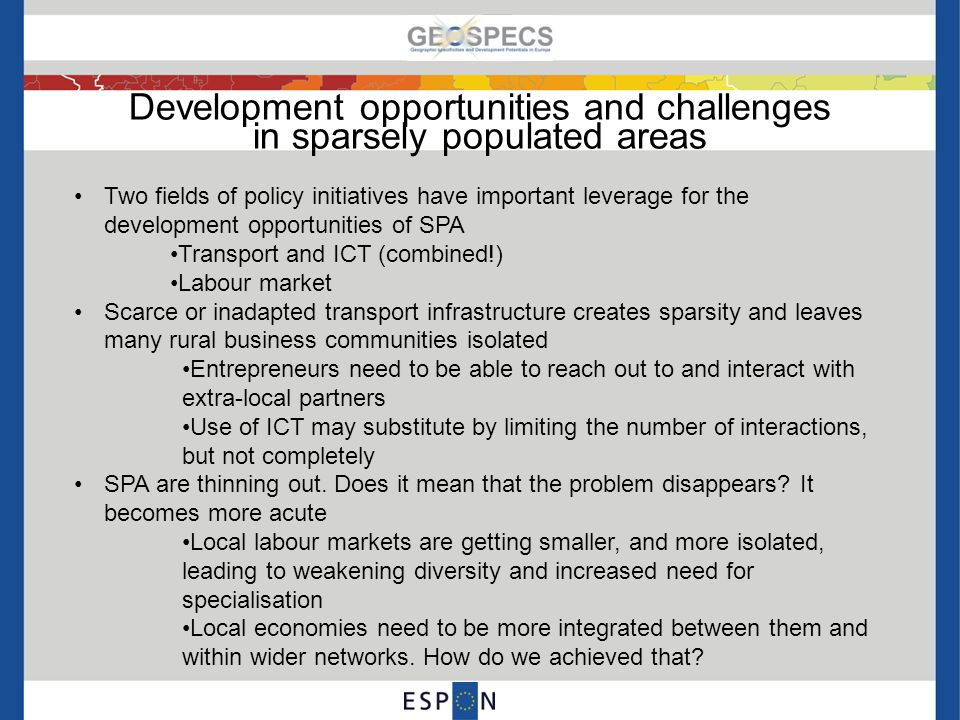 Development opportunities and challenges in sparsely populated areas Two fields of policy initiatives have important leverage for the development opportunities of SPA Transport and ICT (combined!) Labour market Scarce or inadapted transport infrastructure creates sparsity and leaves many rural business communities isolated Entrepreneurs need to be able to reach out to and interact with extra-local partners Use of ICT may substitute by limiting the number of interactions, but not completely SPA are thinning out.
