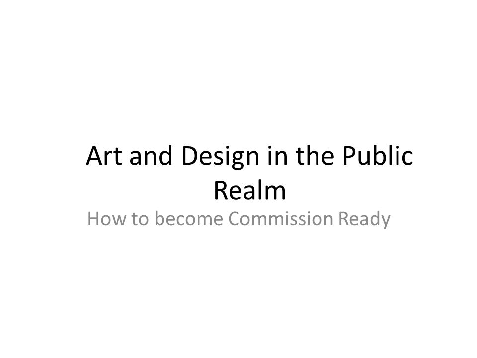 Art and Design in the Public Realm How to become Commission Ready