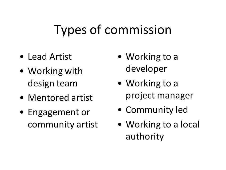 Types of commission Lead Artist Working with design team Mentored artist Engagement or community artist Working to a developer Working to a project manager Community led Working to a local authority