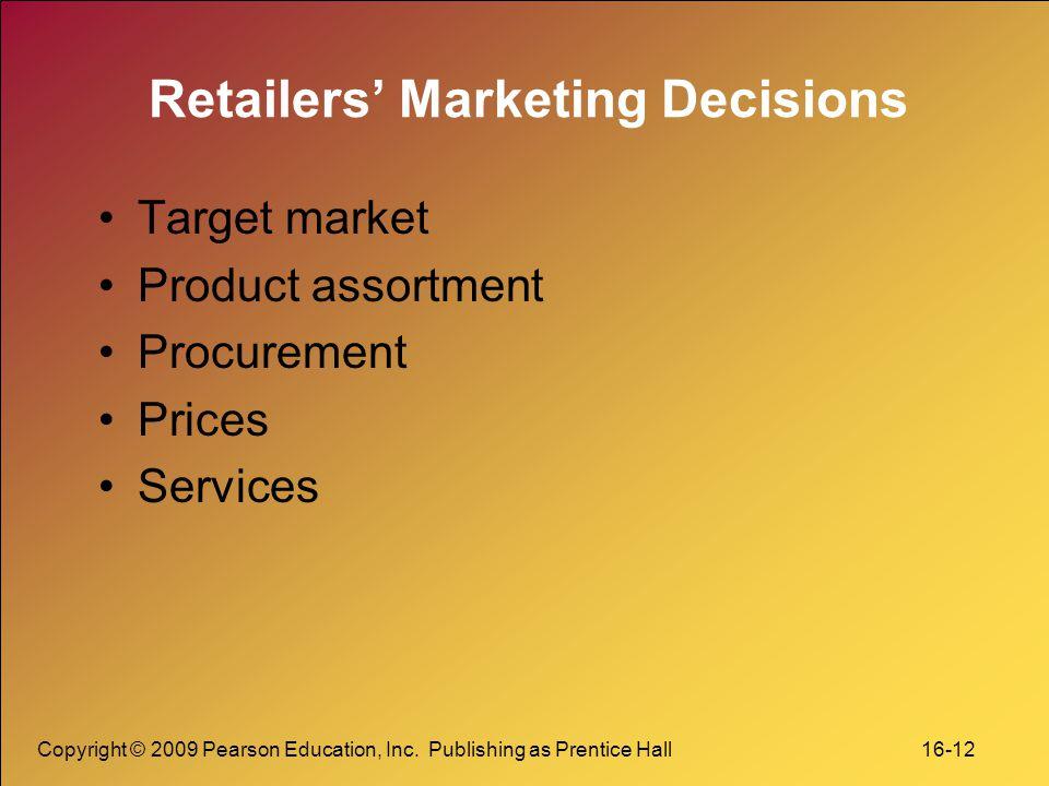 Copyright © 2009 Pearson Education, Inc. Publishing as Prentice Hall 16-12 Retailers' Marketing Decisions Target market Product assortment Procurement