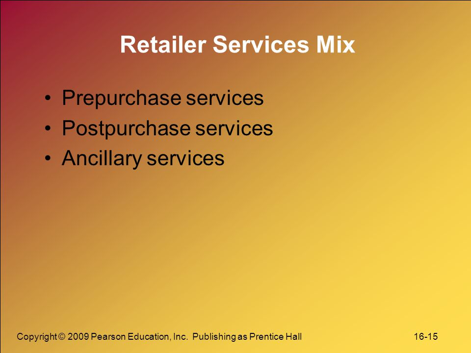 Copyright © 2009 Pearson Education, Inc. Publishing as Prentice Hall 16-15 Retailer Services Mix Prepurchase services Postpurchase services Ancillary