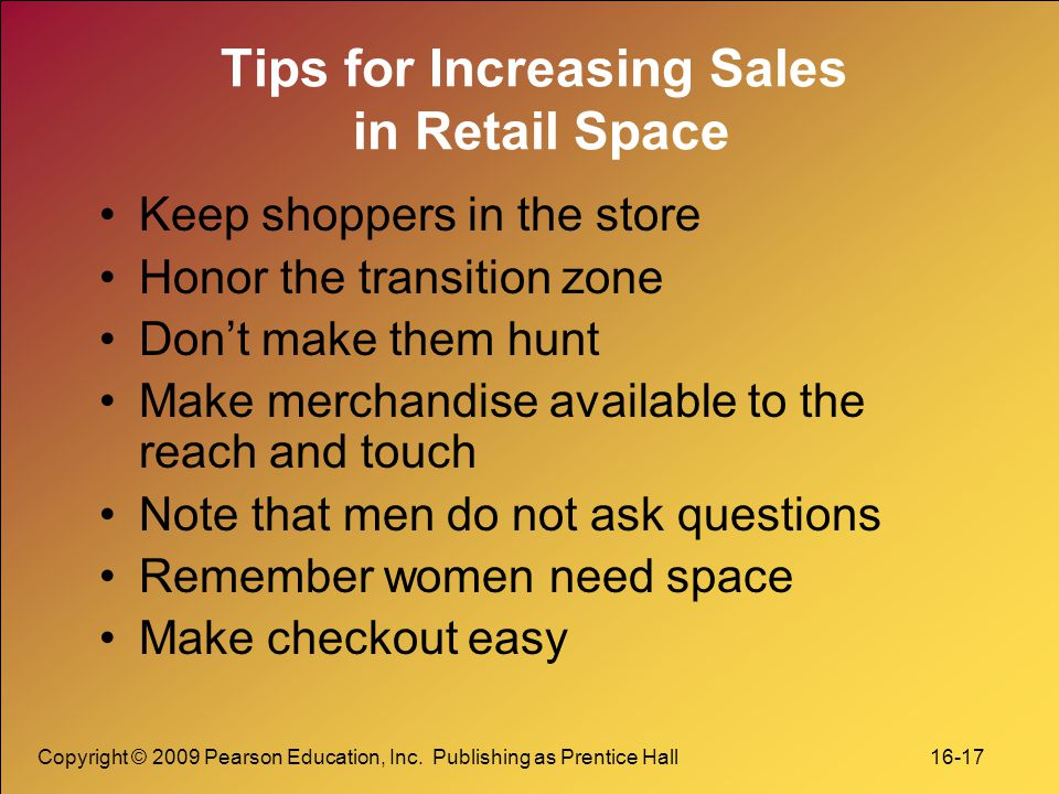 Copyright © 2009 Pearson Education, Inc. Publishing as Prentice Hall 16-17 Tips for Increasing Sales in Retail Space Keep shoppers in the store Honor