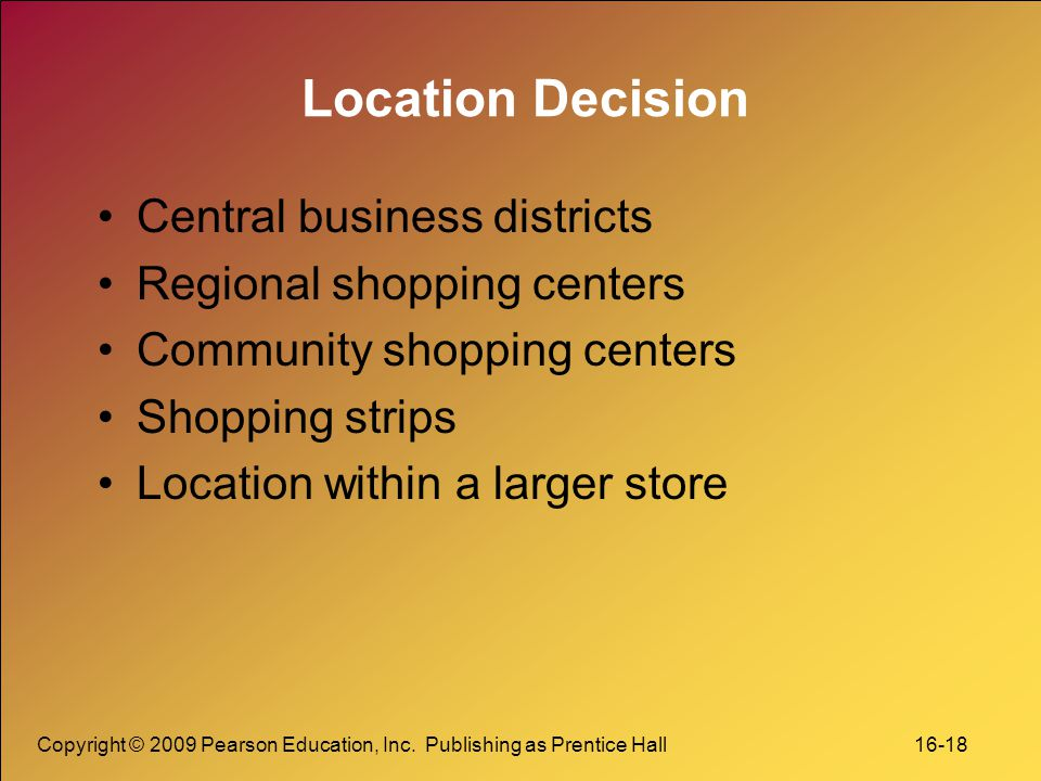 Copyright © 2009 Pearson Education, Inc. Publishing as Prentice Hall 16-18 Location Decision Central business districts Regional shopping centers Comm