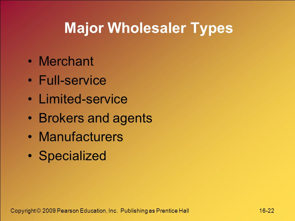 Copyright © 2009 Pearson Education, Inc. Publishing as Prentice Hall 16-22 Major Wholesaler Types Merchant Full-service Limited-service Brokers and ag