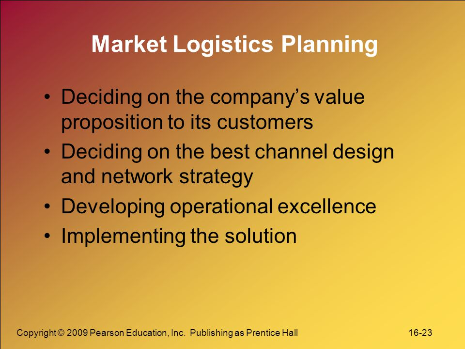 Copyright © 2009 Pearson Education, Inc. Publishing as Prentice Hall 16-23 Market Logistics Planning Deciding on the company's value proposition to it