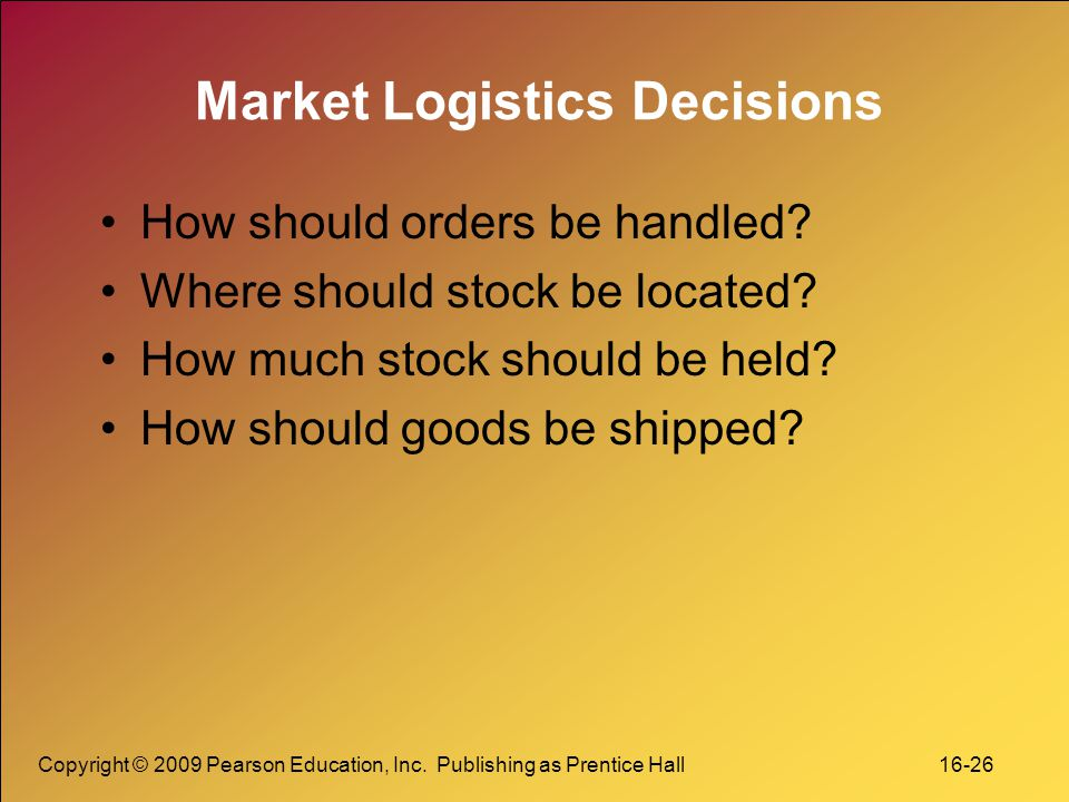 Copyright © 2009 Pearson Education, Inc. Publishing as Prentice Hall 16-26 Market Logistics Decisions How should orders be handled? Where should stock