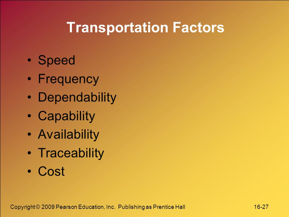 Copyright © 2009 Pearson Education, Inc. Publishing as Prentice Hall 16-27 Transportation Factors Speed Frequency Dependability Capability Availabilit