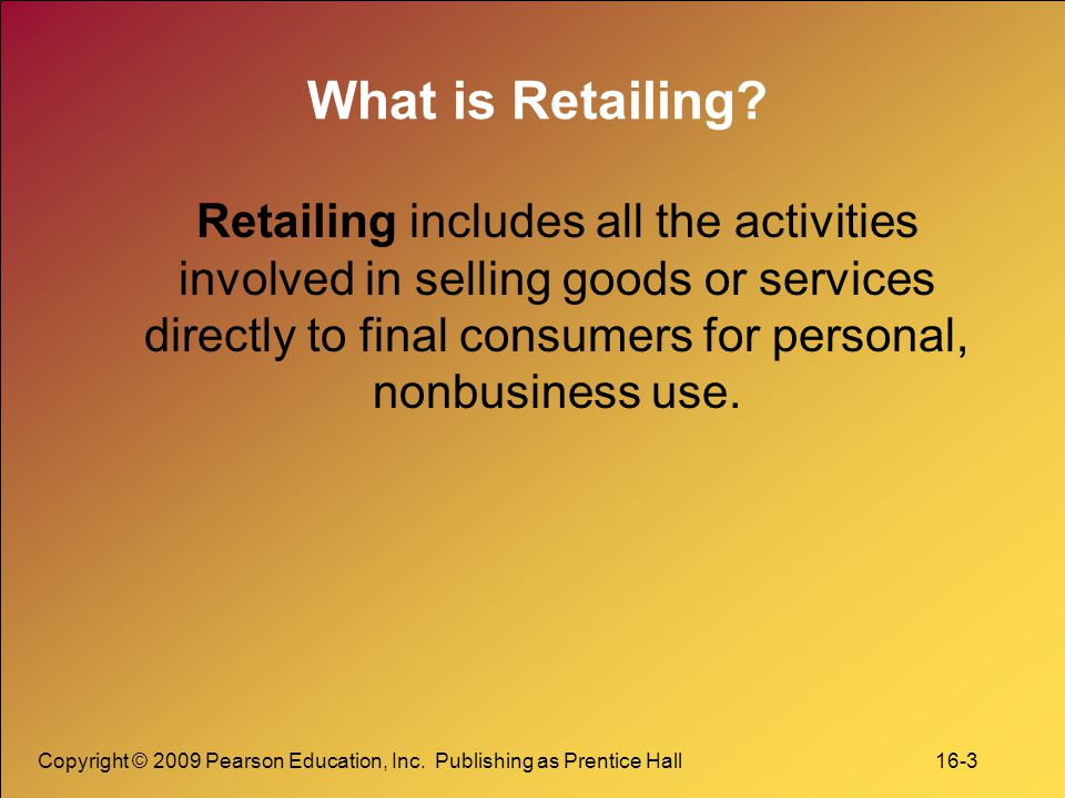 Copyright © 2009 Pearson Education, Inc. Publishing as Prentice Hall 16-3 What is Retailing? Retailing includes all the activities involved in selling