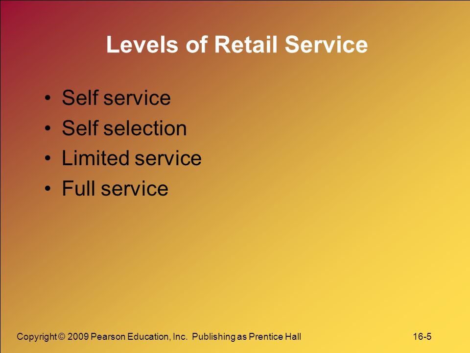 Copyright © 2009 Pearson Education, Inc. Publishing as Prentice Hall 16-5 Levels of Retail Service Self service Self selection Limited service Full se