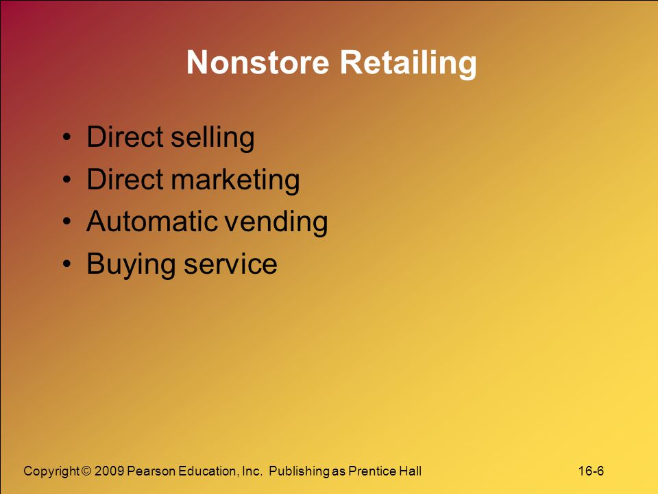 Copyright © 2009 Pearson Education, Inc. Publishing as Prentice Hall 16-6 Nonstore Retailing Direct selling Direct marketing Automatic vending Buying