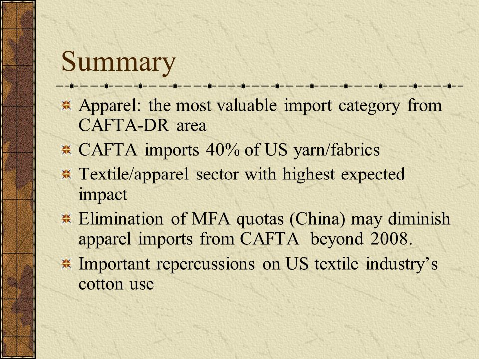 Summary Apparel: the most valuable import category from CAFTA-DR area CAFTA imports 40% of US yarn/fabrics Textile/apparel sector with highest expecte