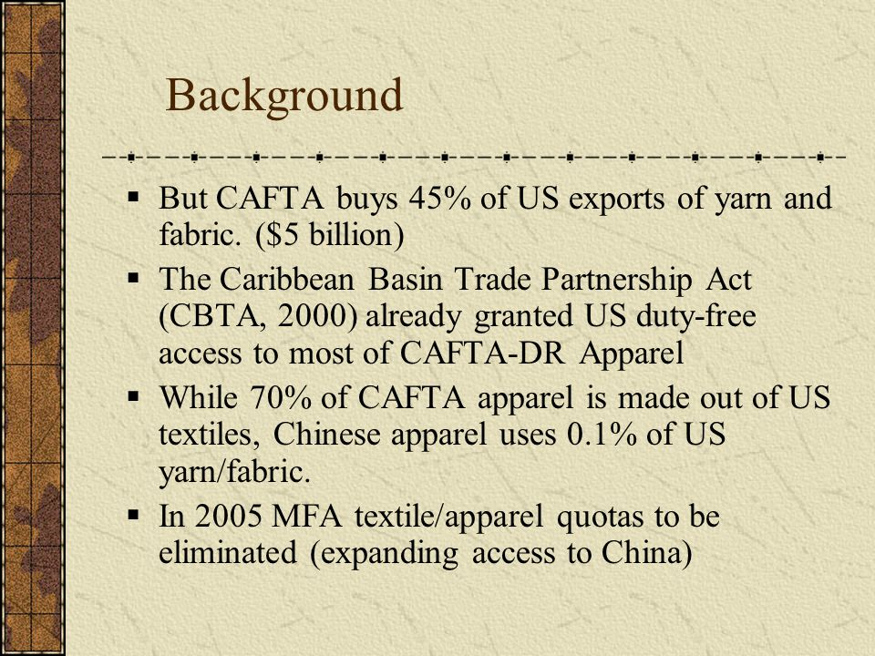 Background  But CAFTA buys 45% of US exports of yarn and fabric. ($5 billion)  The Caribbean Basin Trade Partnership Act (CBTA, 2000) already grante