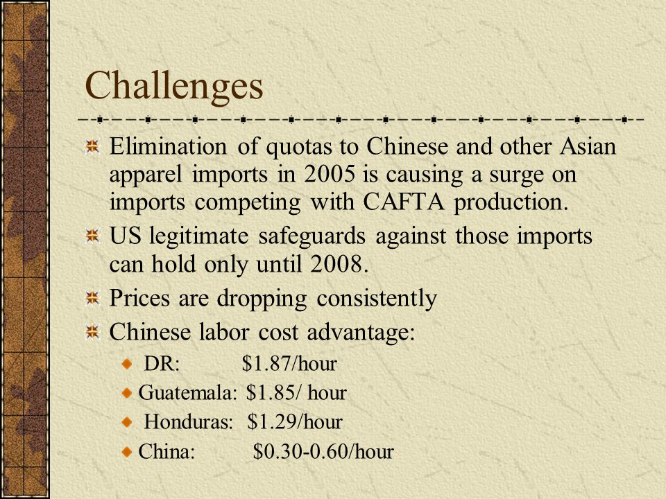 Challenges Elimination of quotas to Chinese and other Asian apparel imports in 2005 is causing a surge on imports competing with CAFTA production. US
