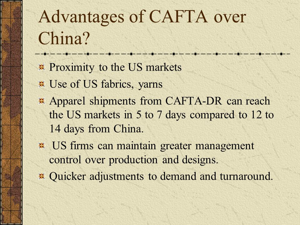 Advantages of CAFTA over China? Proximity to the US markets Use of US fabrics, yarns Apparel shipments from CAFTA-DR can reach the US markets in 5 to