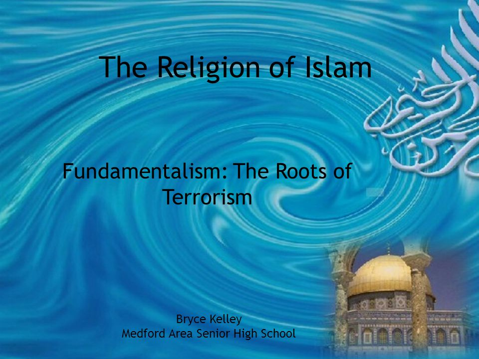 The Religion of Islam Fundamentalism: The Roots of Terrorism Bryce Kelley Medford Area Senior High School
