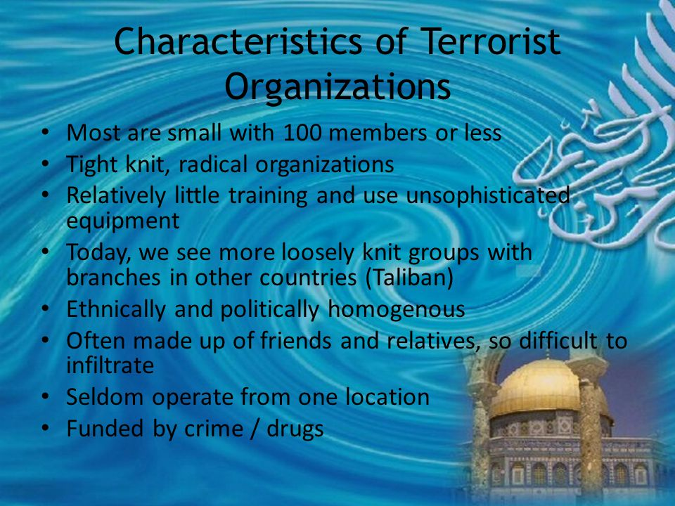 Characteristics of Terrorist Organizations Most are small with 100 members or less Tight knit, radical organizations Relatively little training and use unsophisticated equipment Today, we see more loosely knit groups with branches in other countries (Taliban) Ethnically and politically homogenous Often made up of friends and relatives, so difficult to infiltrate Seldom operate from one location Funded by crime / drugs