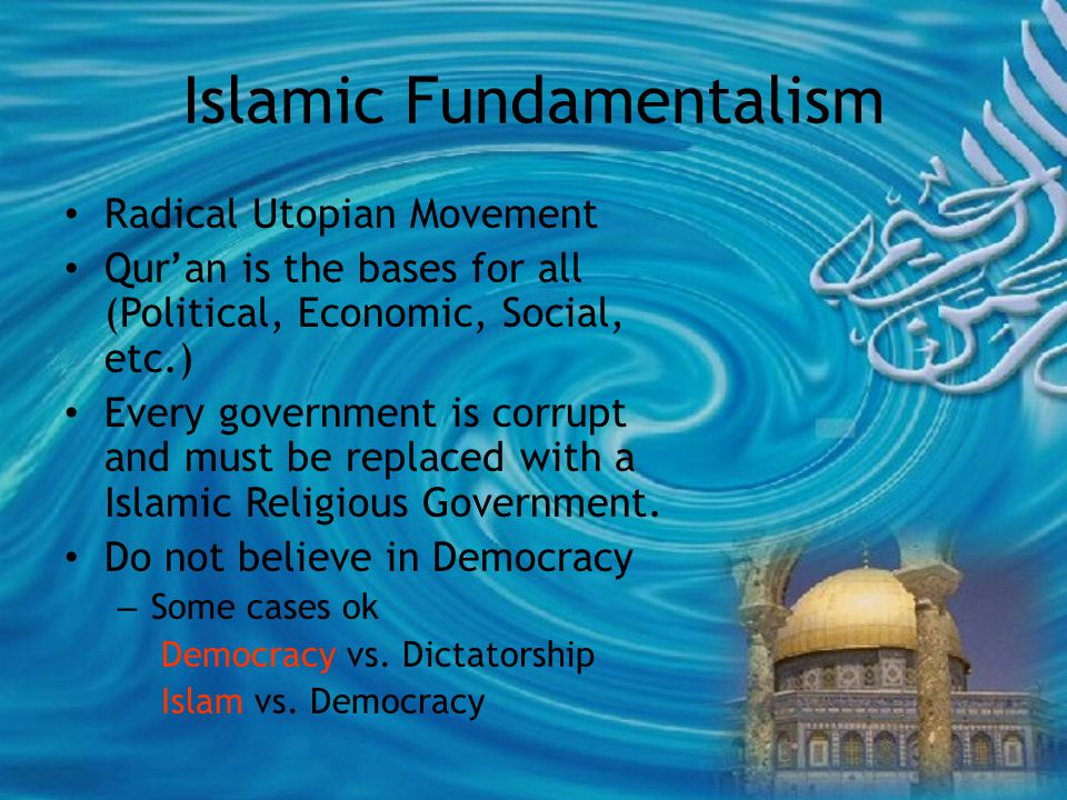 Islamic Fundamentalism Radical Utopian Movement Qur'an is the bases for all (Political, Economic, Social, etc.) Every government is corrupt and must be replaced with a Islamic Religious Government.