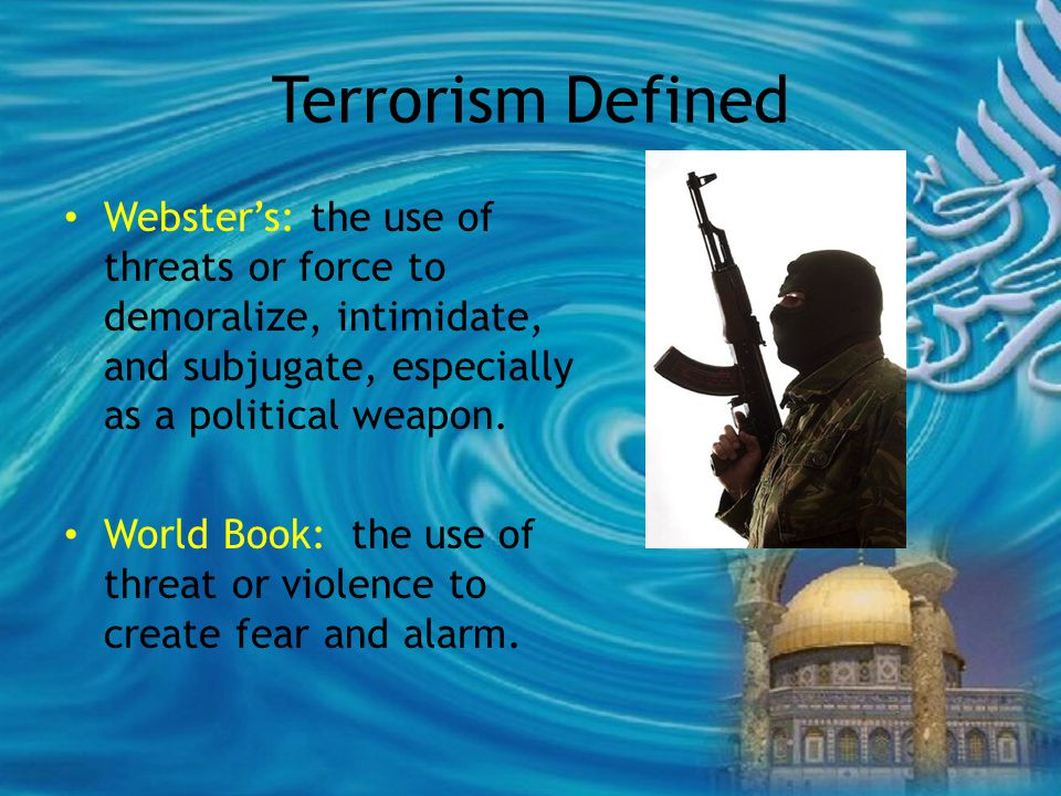 Terrorism Defined Webster's: the use of threats or force to demoralize, intimidate, and subjugate, especially as a political weapon.