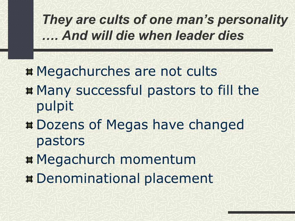 They are cults of one man's personality …. And will die when leader dies Megachurches are not cults Many successful pastors to fill the pulpit Dozens