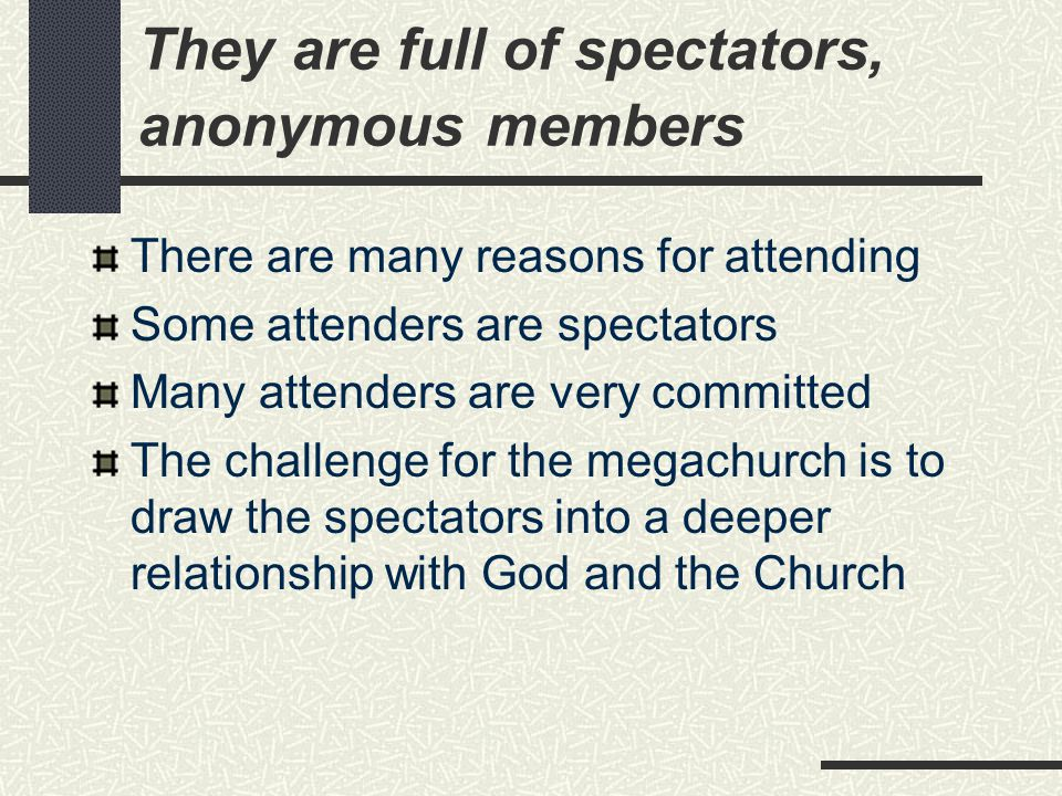 They are full of spectators, anonymous members There are many reasons for attending Some attenders are spectators Many attenders are very committed Th