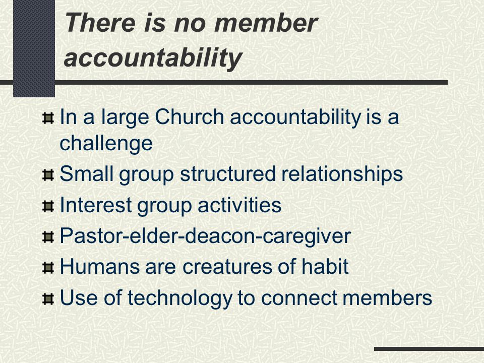 There is no member accountability In a large Church accountability is a challenge Small group structured relationships Interest group activities Pastor-elder-deacon-caregiver Humans are creatures of habit Use of technology to connect members
