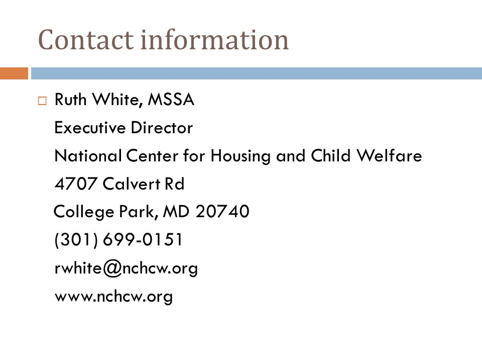 Contact information  Ruth White, MSSA Executive Director National Center for Housing and Child Welfare 4707 Calvert Rd College Park, MD 20740 (301) 699-0151 rwhite@nchcw.org www.nchcw.org