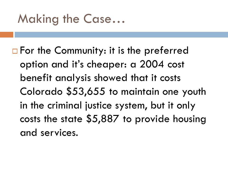  For the Community: it is the preferred option and it's cheaper: a 2004 cost benefit analysis showed that it costs Colorado $53,655 to maintain one youth in the criminal justice system, but it only costs the state $5,887 to provide housing and services.