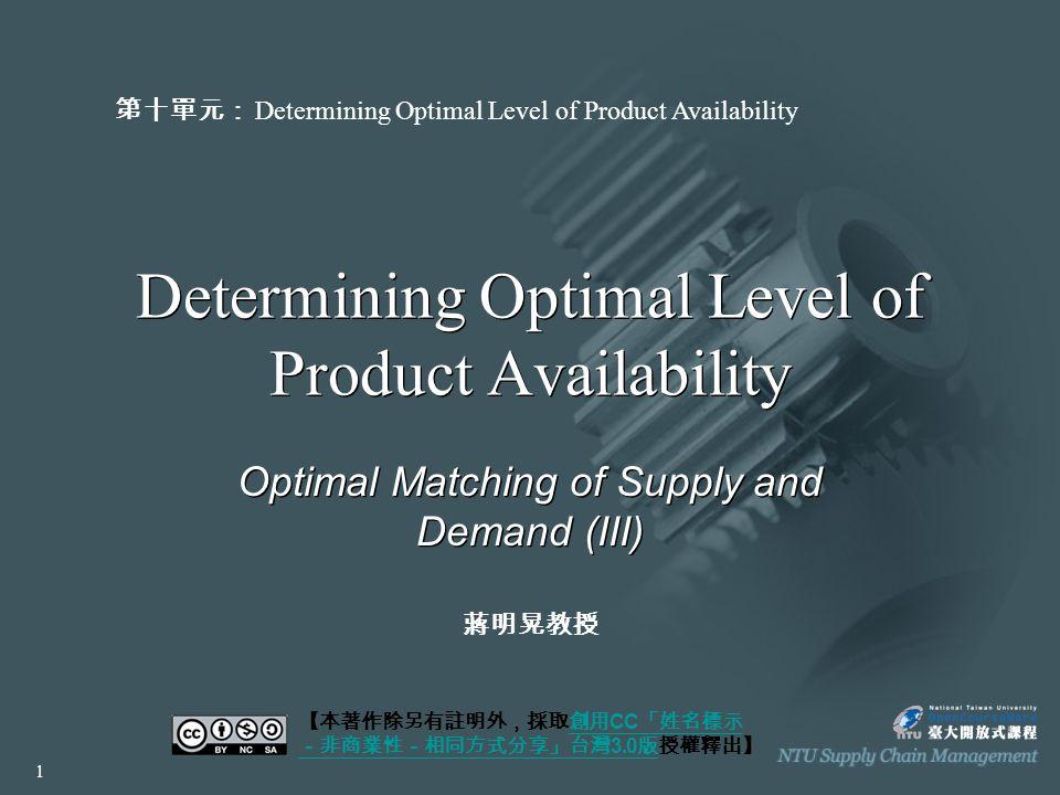 Determining Optimal Level of Product Availability Optimal Matching of Supply and Demand (III) 【本著作除另有註明外,採取創用 CC 「姓名標示 -非商業性-相同方式分享」台灣 3.0 版授權釋出】創用 CC