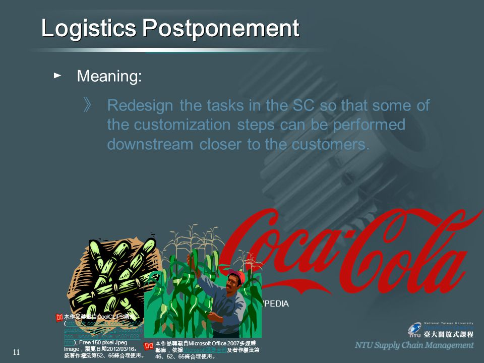 WIKIPEDIA Logistics Postponement ►M►Meaning: 》R》R edesign the tasks in the SC so that some of the customization steps can be performed downstream closer to the customers.