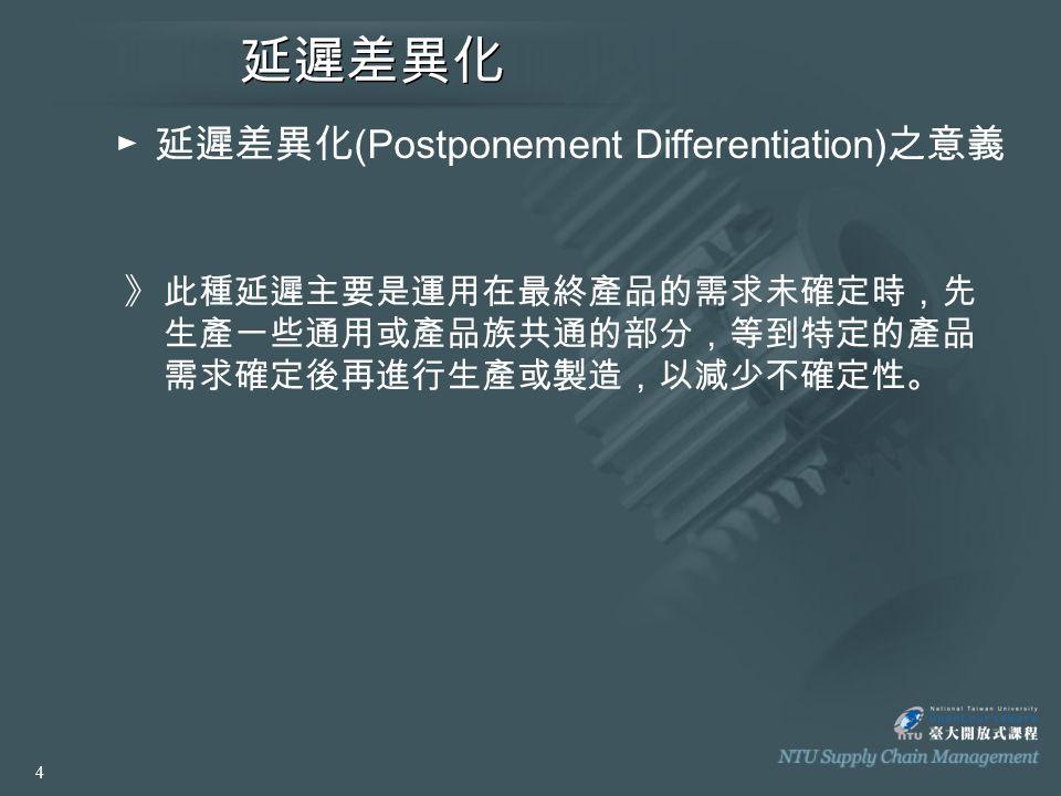 延遲差異化 ► 延遲差異化 (Postponement Differentiation) 之意義 》此種延遲主要是運用在最終產品的需求未確定時,先 生產一些通用或產品族共通的部分,等到特定的產品 需求確定後再進行生產或製造,以減少不確定性。 4