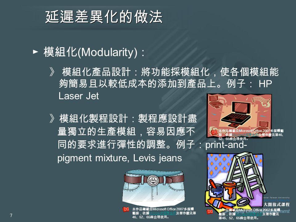 延遲差異化的做法 ► 模組化 (Modularity) : 》 模組化產品設計:將功能採模組化,使各個模組能 夠簡易且以較低成本的添加到產品上。例子: HP Laser Jet 》模組化製程設計:製程應設計盡 量獨立的生產模組,容易因應不 同的要求進行彈性的調整。例子: print-and- pig