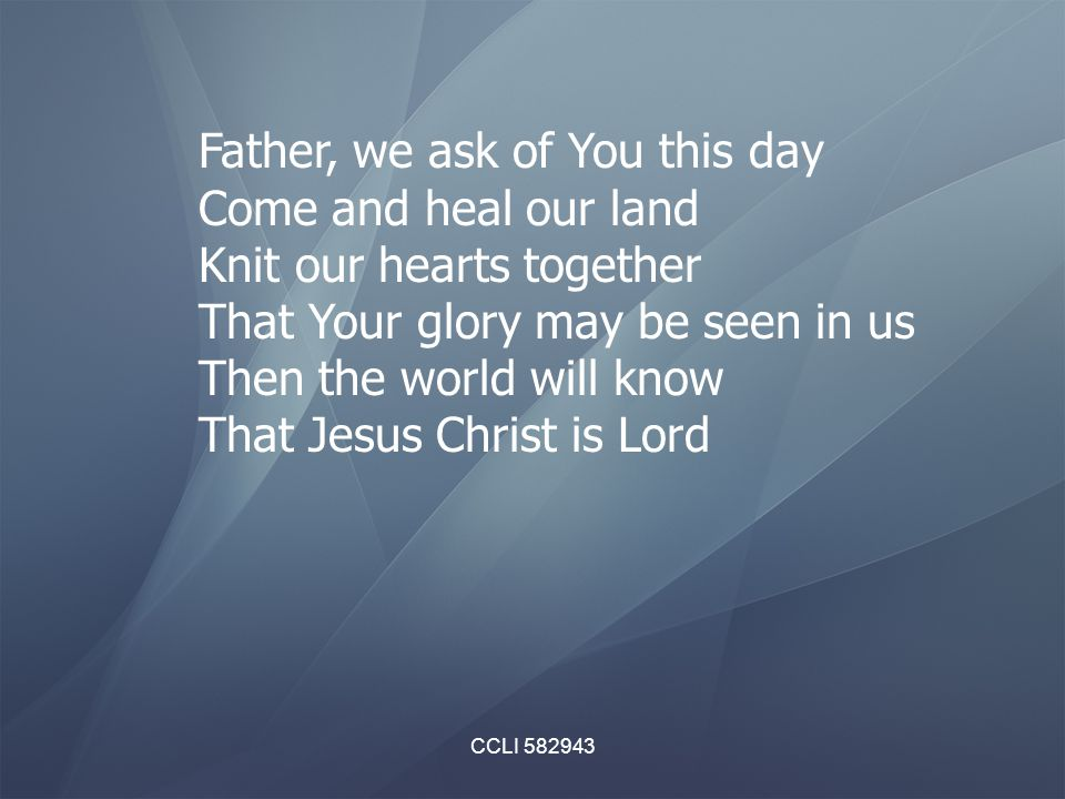 CCLI 582943 Father, we ask of You this day Come and heal our land Knit our hearts together That Your glory may be seen in us Then the world will know That Jesus Christ is Lord