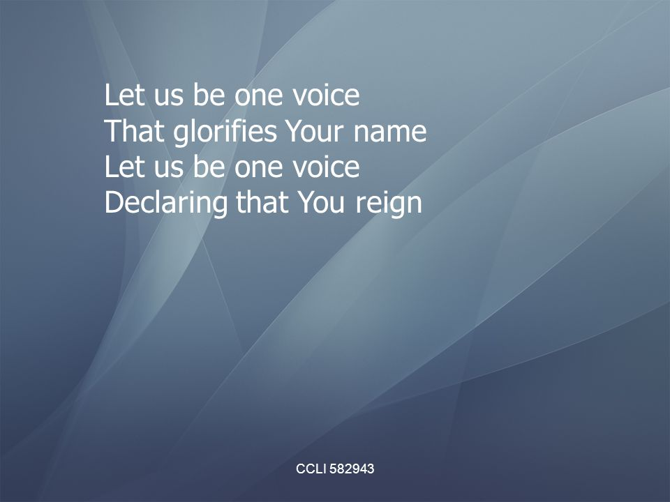 CCLI 582943 Let us be one voice That glorifies Your name Let us be one voice Declaring that You reign