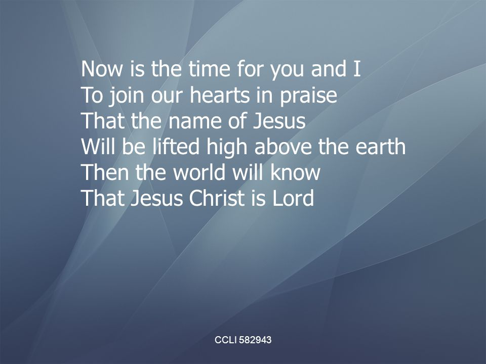CCLI 582943 Now is the time for you and I To join our hearts in praise That the name of Jesus Will be lifted high above the earth Then the world will know That Jesus Christ is Lord