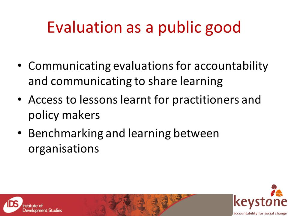 Evaluation as a public good Communicating evaluations for accountability and communicating to share learning Access to lessons learnt for practitioners and policy makers Benchmarking and learning between organisations