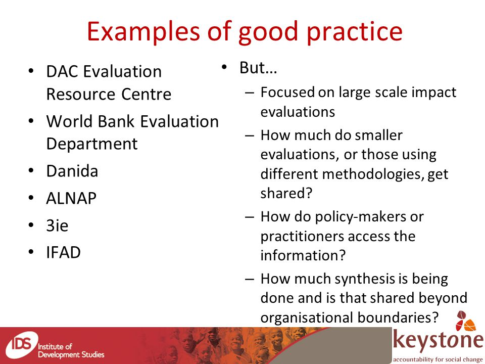 Understanding how evaluation influences Can learn from research influence and uptake What works (experiences from IDS): – 'Sticky messages' / Rallying ideas – 'Knit working'- building coalitions of connectors and champions – Strategic opportunism – identifying windows of opportunity for impact/influence Challenge of evaluating the influence of evaluations on policy and practice