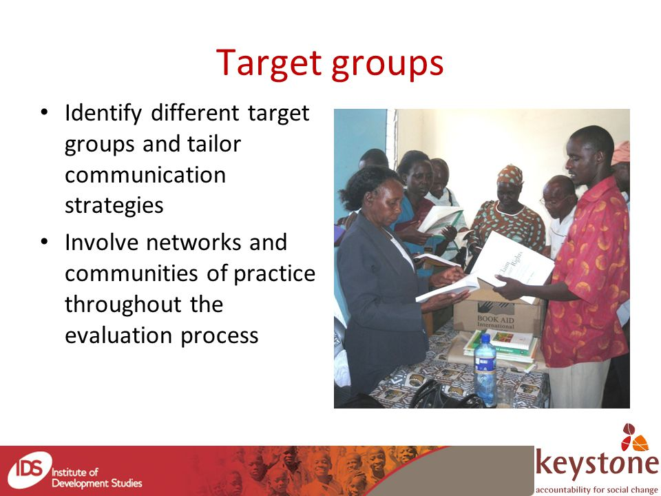 Target groups Identify different target groups and tailor communication strategies Involve networks and communities of practice throughout the evaluation process