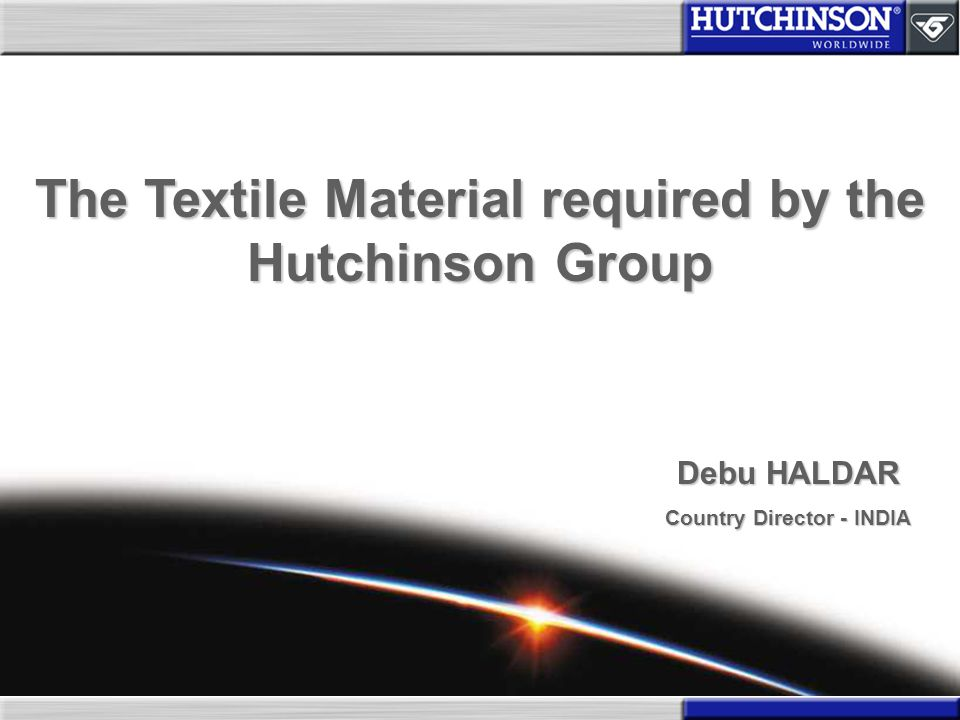 The Textile Material required by the Hutchinson Group Debu HALDAR Country Director - INDIA